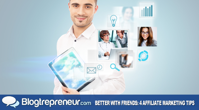 It's Better With Friends: Four Need-to-Know Tips for Affiliate Marketing