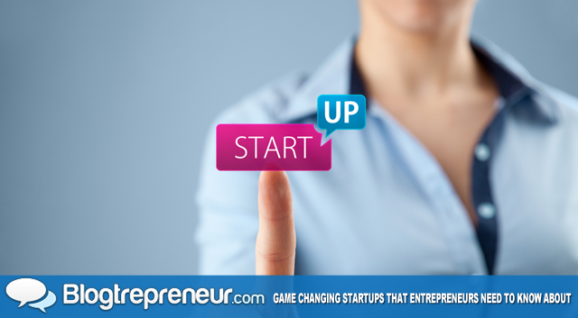 10 Game Changing Startups That Entrepreneurs Need To Know About