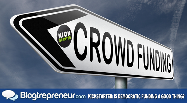 Kickstarter: Is Democratic Funding a Good Thing?