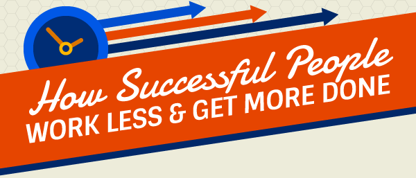 How Successful People Work Less and Get More Done