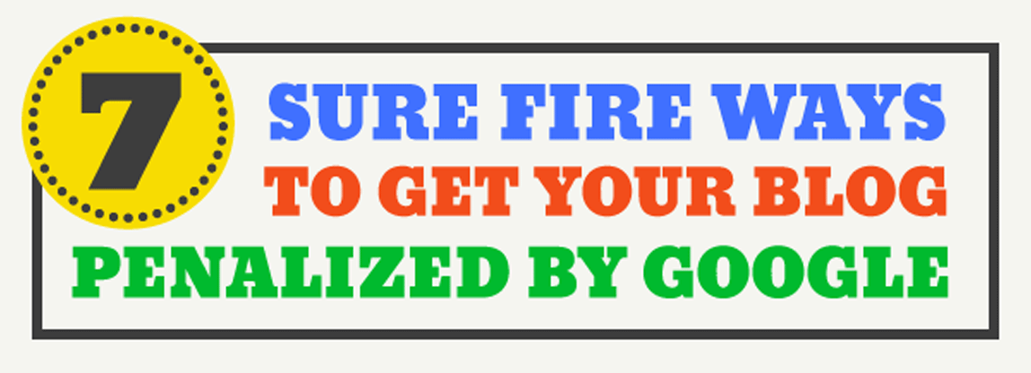 7 Sure Fire Ways to Get Your Blog Penalized By Google